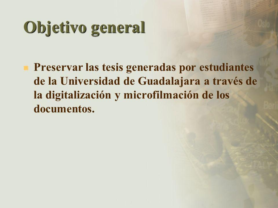 Objetivo general Preservar las tesis generadas por estudiantes de la Universidad de Guadalajara a través de la digitalización y microfilmación de los