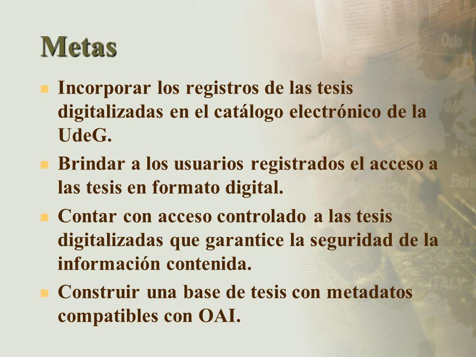 Metas Incorporar los registros de las tesis digitalizadas en el catálogo electrónico de la UdeG. Brindar a los usuarios registrados el acceso a las te