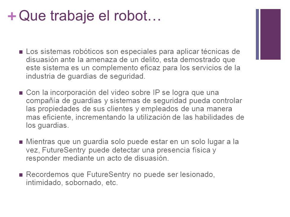 + Que trabaje el robot… Los sistemas robóticos son especiales para aplicar técnicas de disuasión ante la amenaza de un delito, esta demostrado que este sistema es un complemento eficaz para los servicios de la industria de guardias de seguridad.
