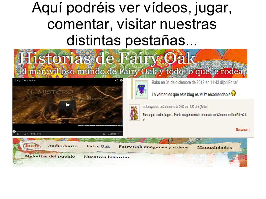 Aquí podréis ver vídeos, jugar, comentar, visitar nuestras distintas pestañas...
