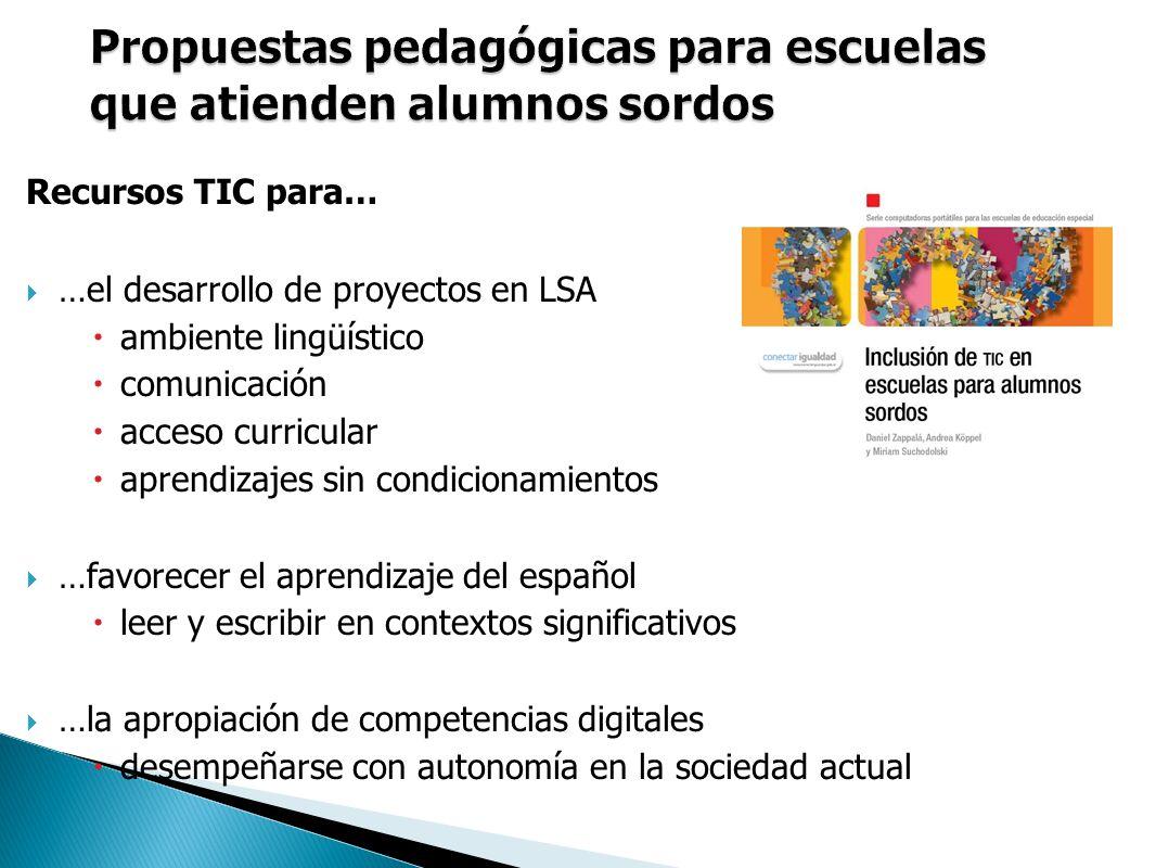 Recursos TIC para… …el desarrollo de proyectos en LSA ambiente lingüístico comunicación acceso curricular aprendizajes sin condicionamientos …favorecer el aprendizaje del español leer y escribir en contextos significativos …la apropiación de competencias digitales desempeñarse con autonomía en la sociedad actual