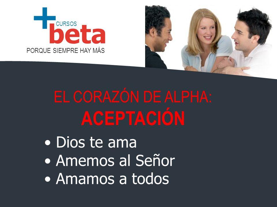 CURSOS PORQUE SIEMPRE HAY MÁS beta + Dios te ama Amemos al Señor Amamos a todos EL CORAZÓN DE ALPHA: ACEPTACIÓN