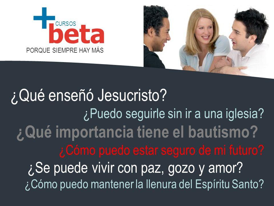 CURSOS PORQUE SIEMPRE HAY MÁS beta + ¿Qué enseñó Jesucristo? ¿Puedo seguirle sin ir a una iglesia? ¿Qué importancia tiene el bautismo? ¿Cómo puedo est