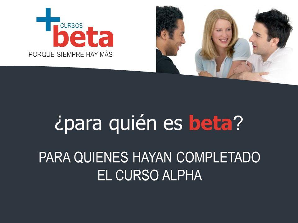 CURSOS PORQUE SIEMPRE HAY MÁS beta + ¿para quién es beta ? PARA QUIENES HAYAN COMPLETADO EL CURSO ALPHA