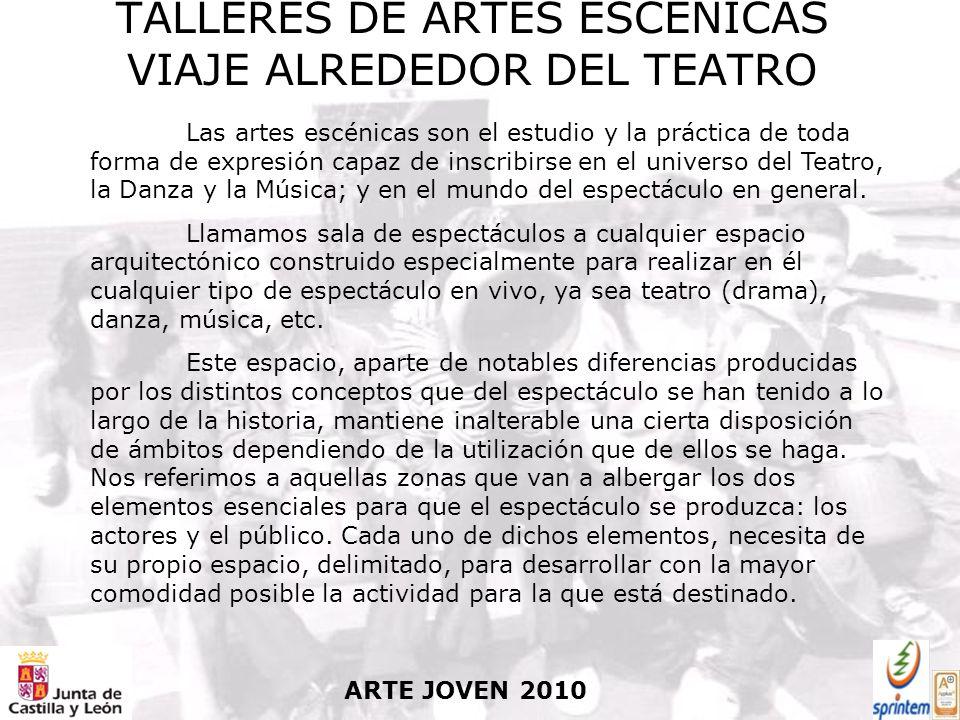 ARTE JOVEN 2010 TALLERES DE ARTES ESCÉNICAS VIAJE ALREDEDOR DEL TEATRO Las artes escénicas son el estudio y la práctica de toda forma de expresión capaz de inscribirse en el universo del Teatro, la Danza y la Música; y en el mundo del espectáculo en general.
