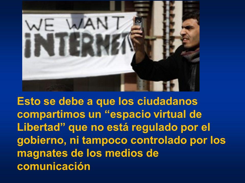 Esto se debe a que los ciudadanos compartimos un espacio virtual de Libertad que no está regulado por el gobierno, ni tampoco controlado por los magnates de los medios de comunicación