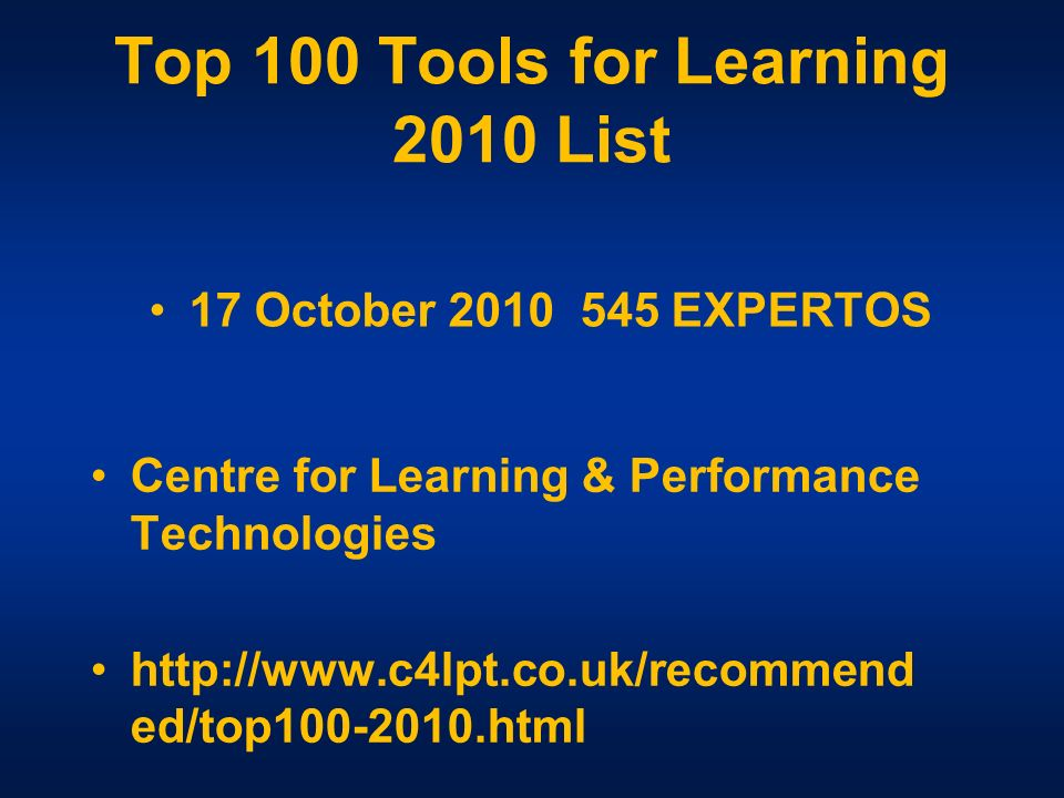 Top 100 Tools for Learning 2010 List Centre for Learning & Performance Technologies http://www.c4lpt.co.uk/recommend ed/top100-2010.html 17 October 2010 545 EXPERTOS