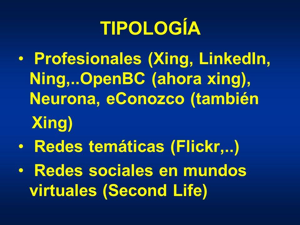 TIPOLOGÍA Profesionales (Xing, LinkedIn, Ning,..OpenBC (ahora xing), Neurona, eConozco (también Xing) Redes temáticas (Flickr,..) Redes sociales en mundos virtuales (Second Life)