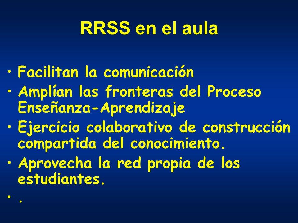 RRSS en el aula Facilitan la comunicación Amplían las fronteras del Proceso Enseñanza-Aprendizaje Ejercicio colaborativo de construcción compartida del conocimiento.