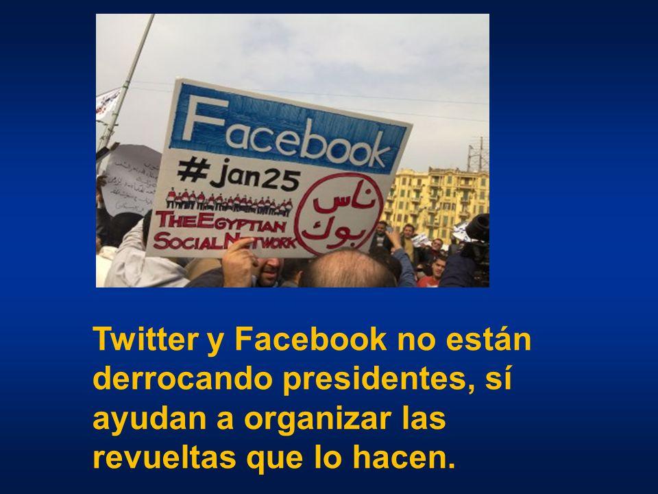 Twitter y Facebook no están derrocando presidentes, sí ayudan a organizar las revueltas que lo hacen.