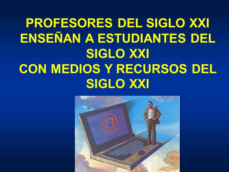 PROFESORES DEL SIGLO XXI ENSEÑAN A ESTUDIANTES DEL SIGLO XXI CON MEDIOS Y RECURSOS DEL SIGLO XXI 3ª Parte: Propuestas para el debate.