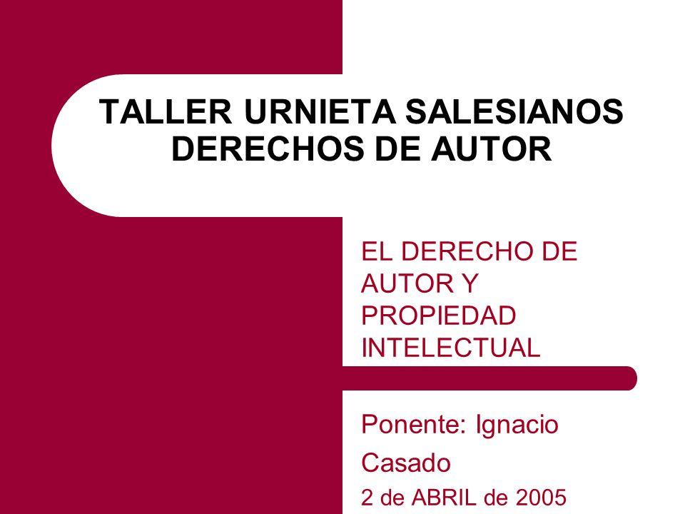 TALLER URNIETA SALESIANOS DERECHOS DE AUTOR EL DERECHO DE AUTOR Y PROPIEDAD INTELECTUAL Ponente: Ignacio Casado 2 de ABRIL de 2005