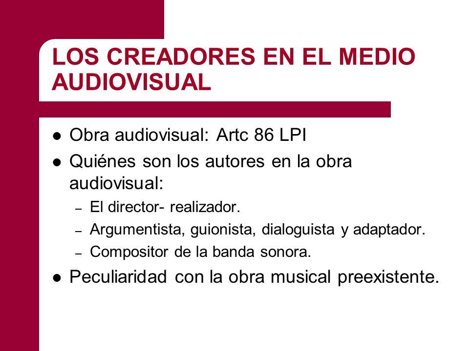 LOS CREADORES EN EL MEDIO AUDIOVISUAL Obra audiovisual: Artc 86 LPI Quiénes son los autores en la obra audiovisual: – El director- realizador. – Argum