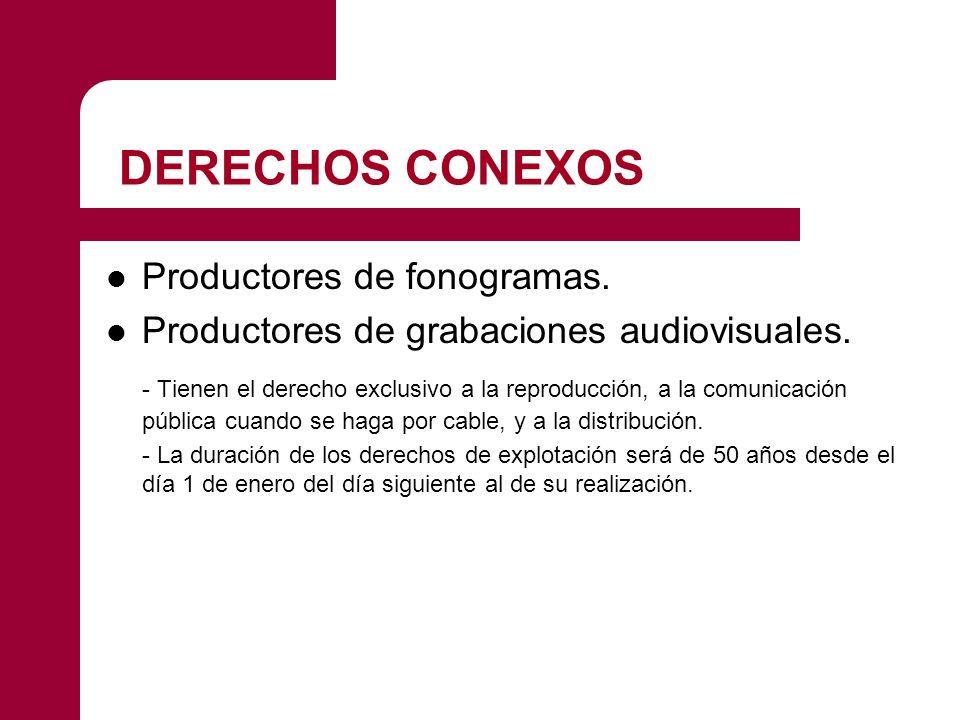 DERECHOS CONEXOS Productores de fonogramas. Productores de grabaciones audiovisuales. - Tienen el derecho exclusivo a la reproducción, a la comunicaci