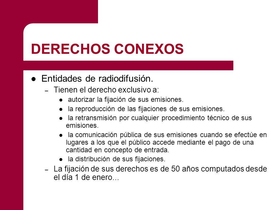 DERECHOS CONEXOS Entidades de radiodifusión. – Tienen el derecho exclusivo a: autorizar la fijación de sus emisiones. la reproducción de las fijacione