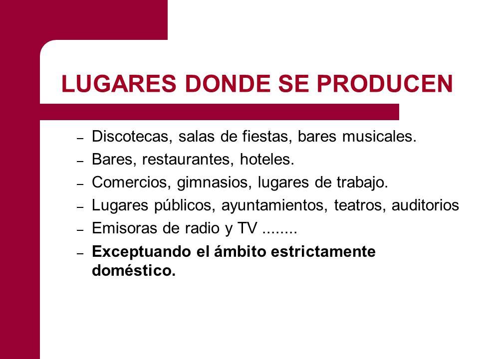 LUGARES DONDE SE PRODUCEN – Discotecas, salas de fiestas, bares musicales. – Bares, restaurantes, hoteles. – Comercios, gimnasios, lugares de trabajo.