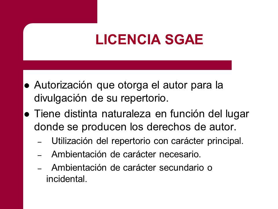 LICENCIA SGAE Autorización que otorga el autor para la divulgación de su repertorio. Tiene distinta naturaleza en función del lugar donde se producen