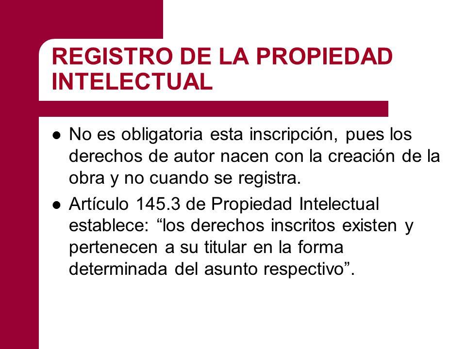 REGISTRO DE LA PROPIEDAD INTELECTUAL No es obligatoria esta inscripción, pues los derechos de autor nacen con la creación de la obra y no cuando se registra.