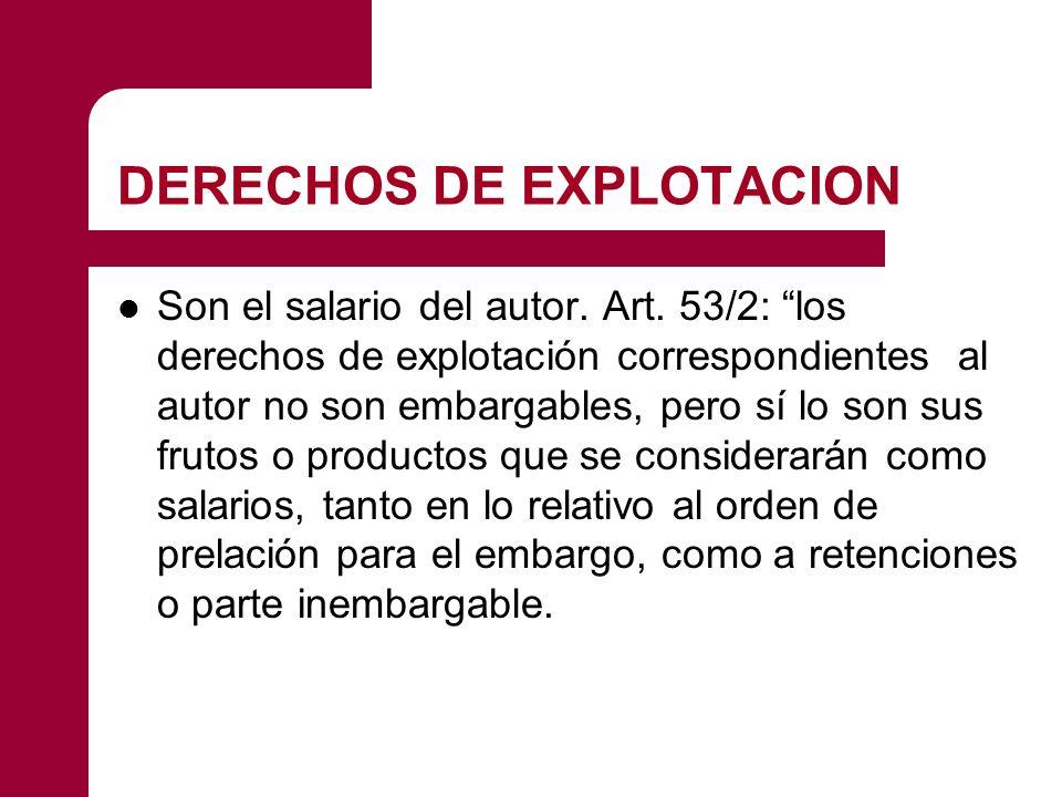 DERECHOS DE EXPLOTACION Son el salario del autor. Art. 53/2: los derechos de explotación correspondientes al autor no son embargables, pero sí lo son