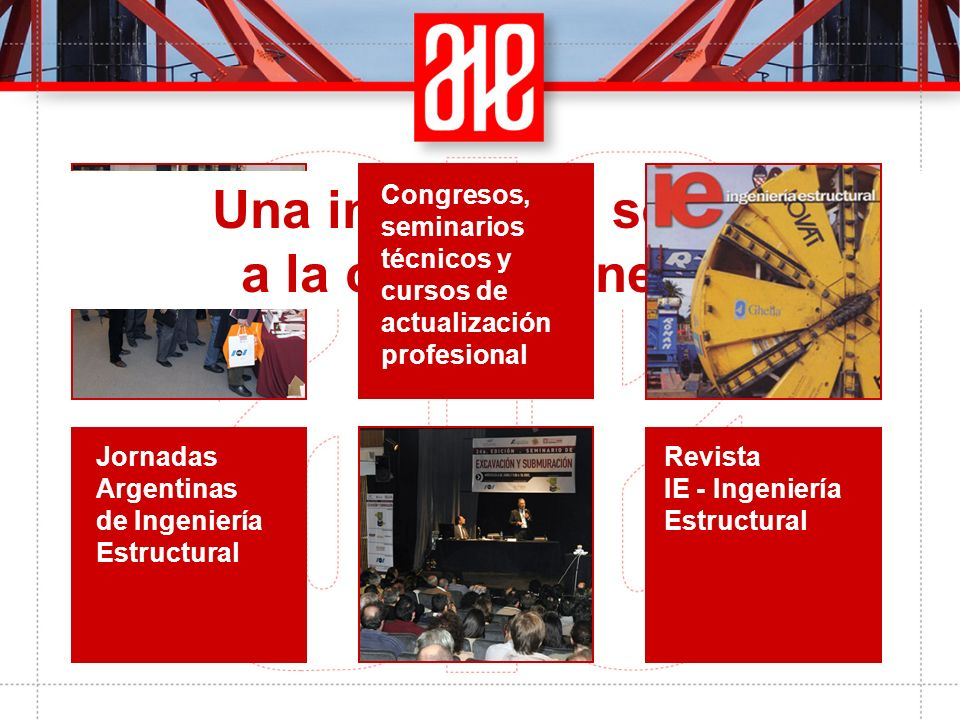Jornadas Argentinas de Ingeniería Estructural Una institución sólida a la cual pertenecer Congresos, seminarios técnicos y cursos de actualización profesional Revista IE - Ingeniería Estructural