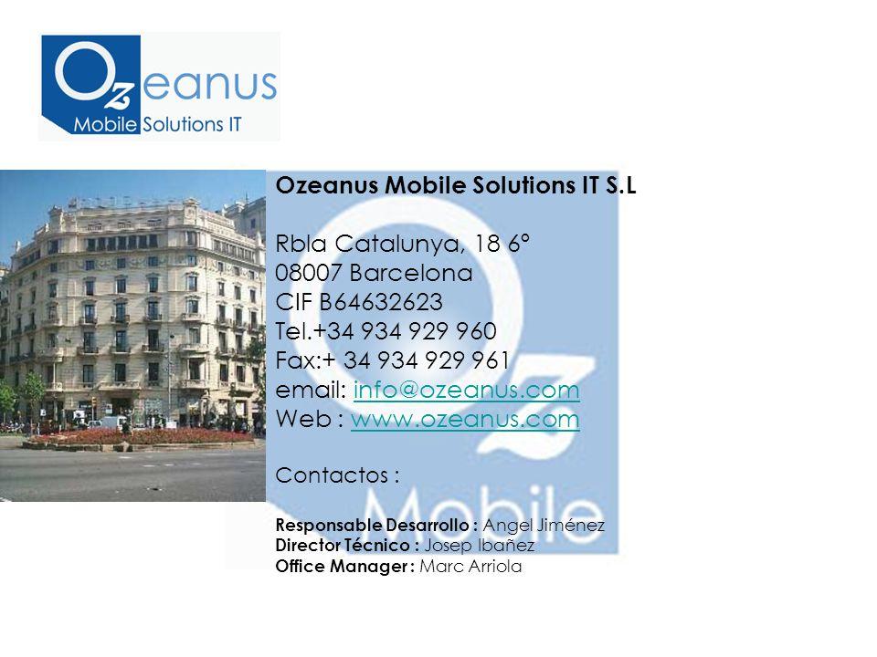 Ozeanus Mobile Solutions IT S.L Rbla Catalunya, 18 6º 08007 Barcelona CIF B64632623 Tel.+34 934 929 960 Fax:+ 34 934 929 961 email: info@ozeanus.cominfo@ozeanus.com Web : www.ozeanus.comwww.ozeanus.com Contactos : Responsable Desarrollo : Angel Jiménez Director Técnico : Josep Ibañez Office Manager : Marc Arriola