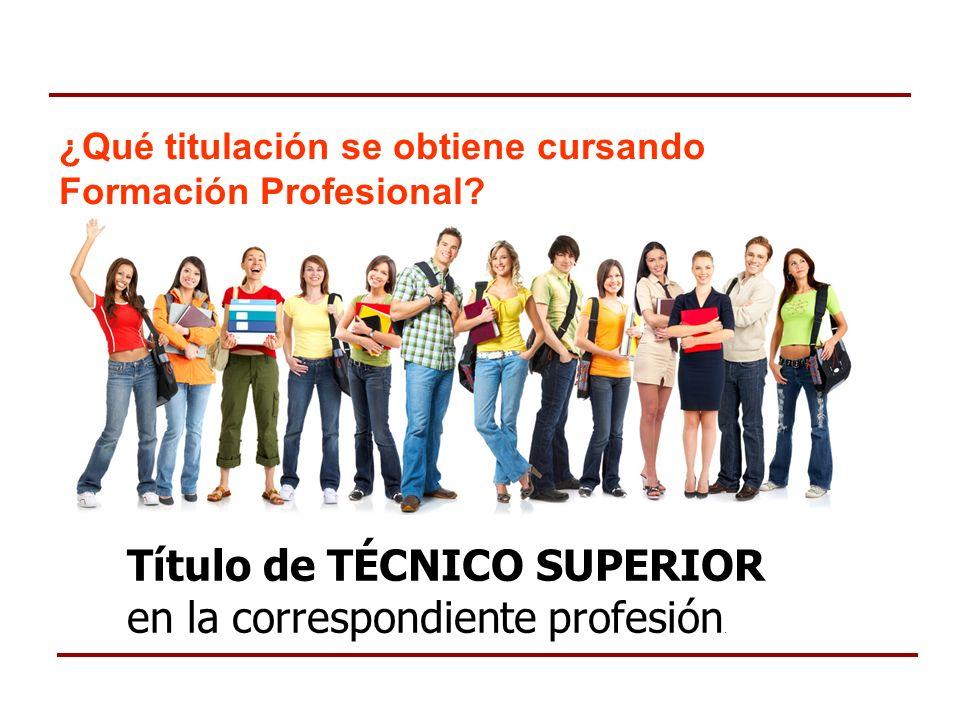 ¿Qué titulación se obtiene cursando Formación Profesional? Título de TÉCNICO SUPERIOR en la correspondiente profesión.