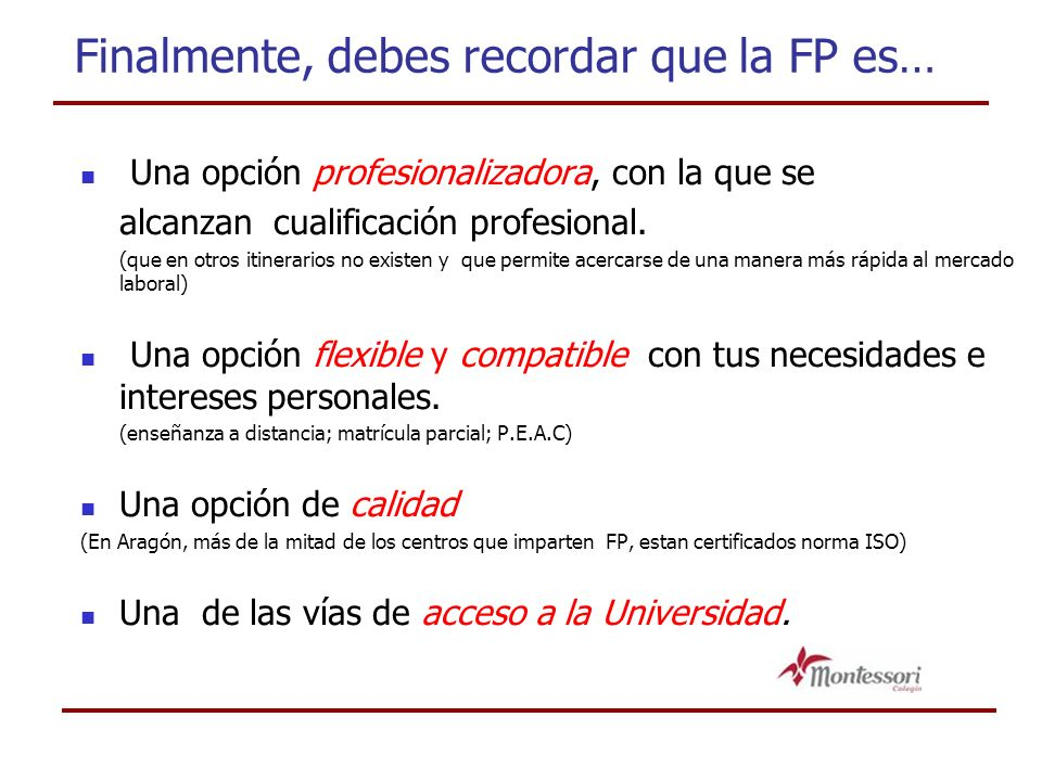 Finalmente, debes recordar que la FP es… Una opción profesionalizadora, con la que se alcanzan cualificación profesional. (que en otros itinerarios no