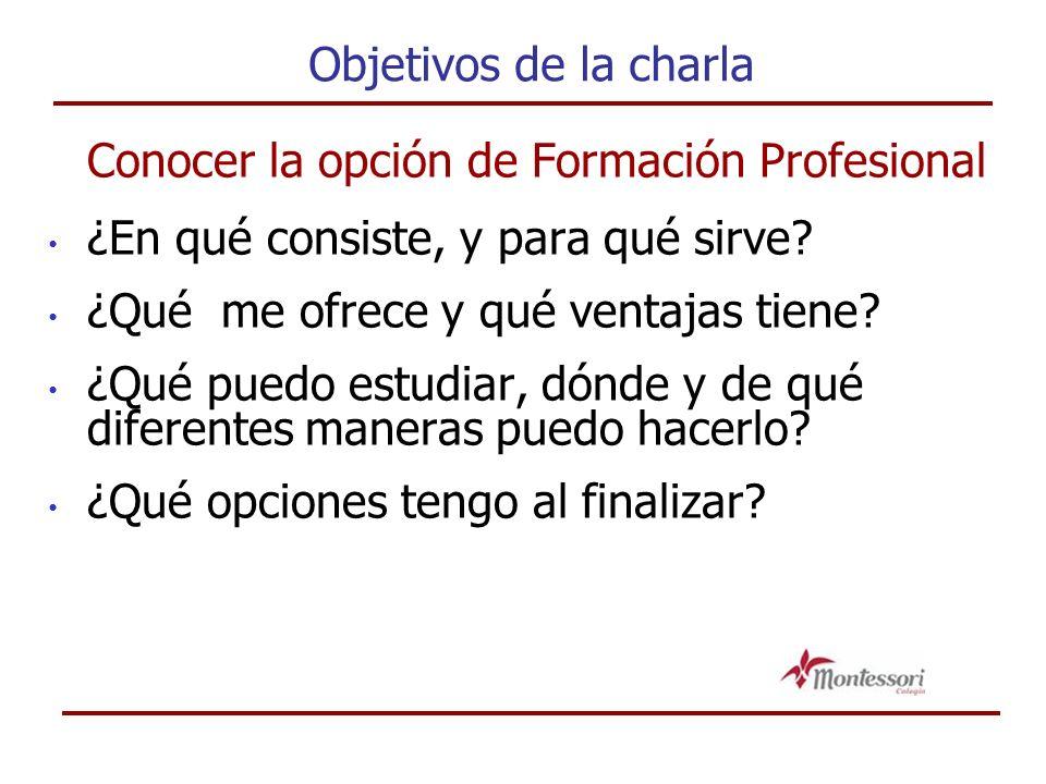 Objetivos de la charla Conocer la opción de Formación Profesional ¿En qué consiste, y para qué sirve.