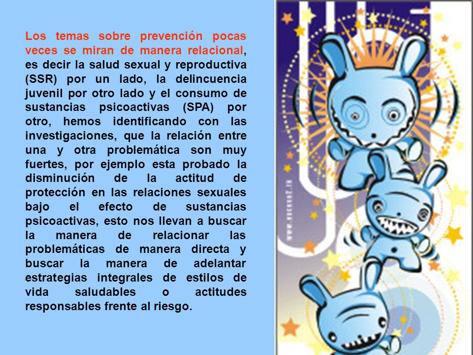 Los temas sobre prevención pocas veces se miran de manera relacional, es decir la salud sexual y reproductiva (SSR) por un lado, la delincuencia juvenil por otro lado y el consumo de sustancias psicoactivas (SPA) por otro, hemos identificando con las investigaciones, que la relación entre una y otra problemática son muy fuertes, por ejemplo esta probado la disminución de la actitud de protección en las relaciones sexuales bajo el efecto de sustancias psicoactivas, esto nos llevan a buscar la manera de relacionar las problemáticas de manera directa y buscar la manera de adelantar estrategias integrales de estilos de vida saludables o actitudes responsables frente al riesgo.