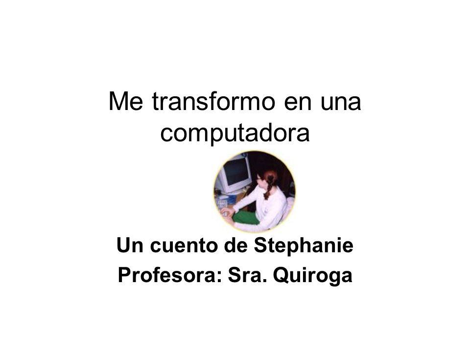 Me transformo en una computadora Un cuento de Stephanie Profesora: Sra. Quiroga