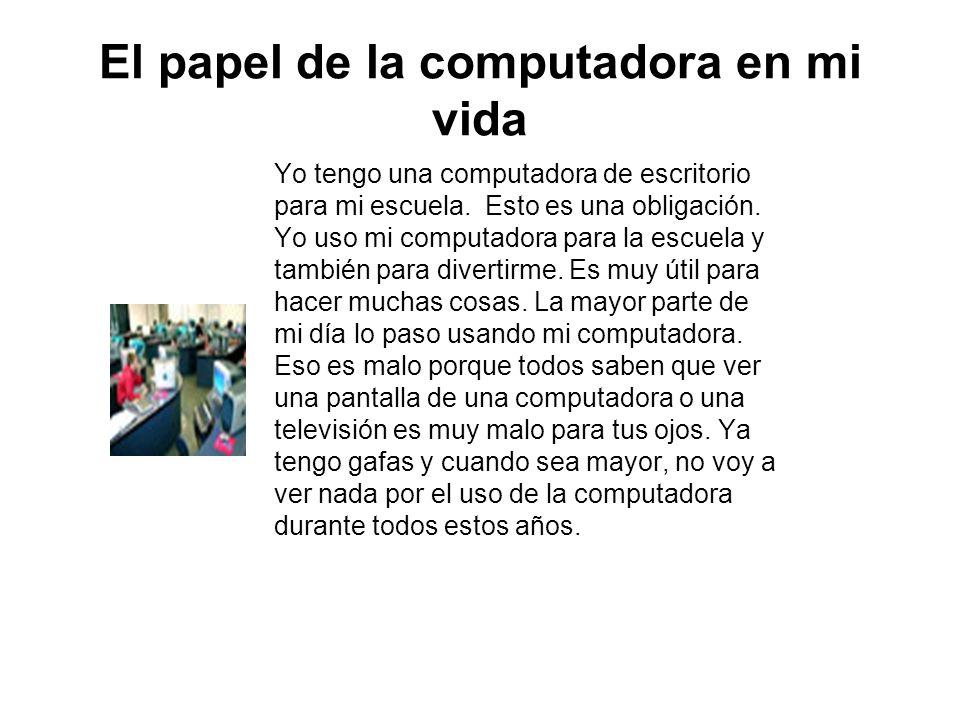El papel de la computadora en mi vida Yo tengo una computadora de escritorio para mi escuela. Esto es una obligación. Yo uso mi computadora para la es