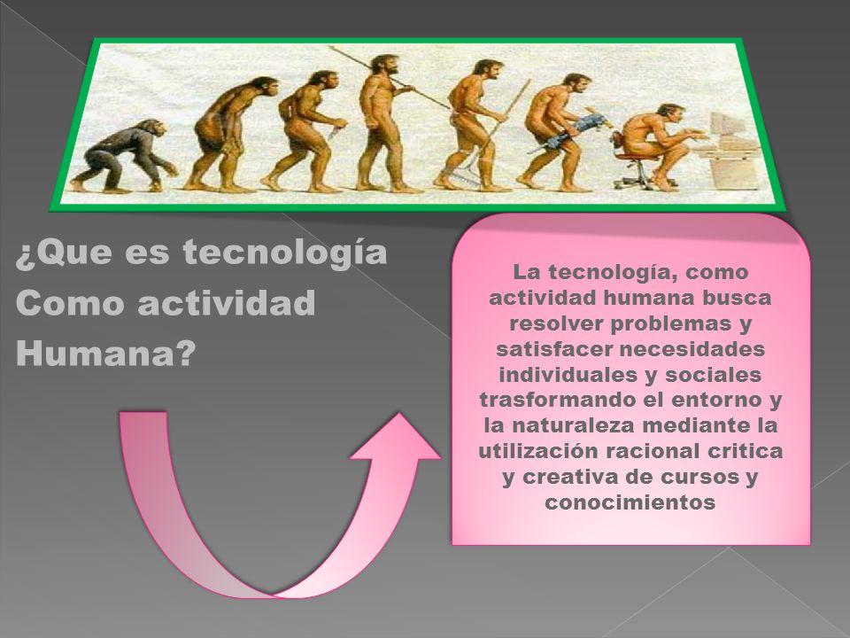 ¿Que es tecnología Como actividad Humana? La tecnología, como actividad humana busca resolver problemas y satisfacer necesidades individuales y social