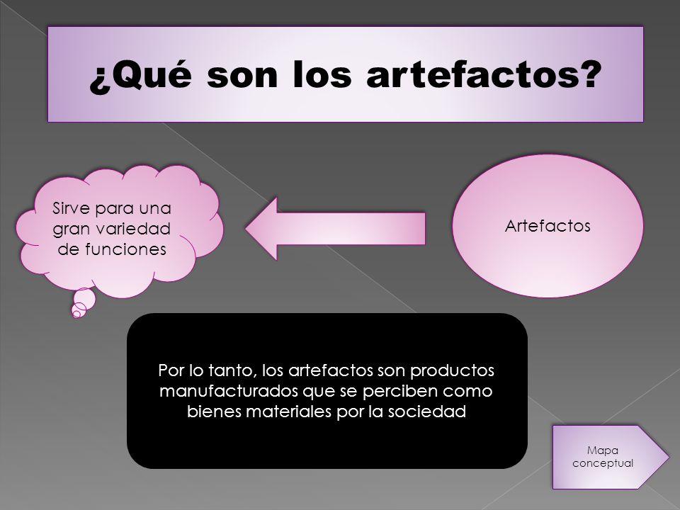 ¿Qué son los artefactos? Sirve para una gran variedad de funciones Artefactos Por lo tanto, los artefactos son productos manufacturados que se percibe