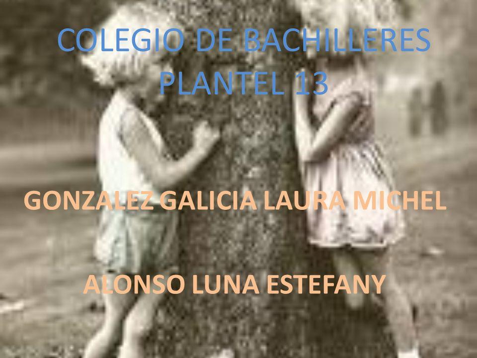 COLEGIO DE BACHILLERES PLANTEL 13 GONZALEZ GALICIA LAURA MICHEL ALONSO LUNA ESTEFANY