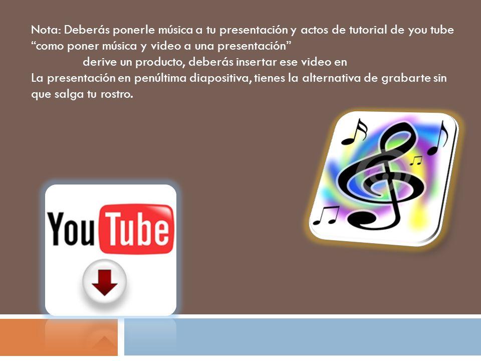 Nota: Deberás ponerle música a tu presentación y actos de tutorial de you tube como poner música y video a una presentación derive un producto, deberá