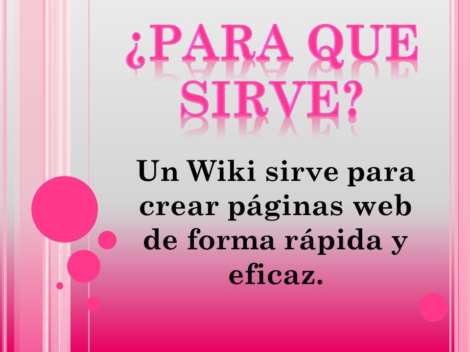 Un Wiki sirve para crear páginas web de forma rápida y eficaz.