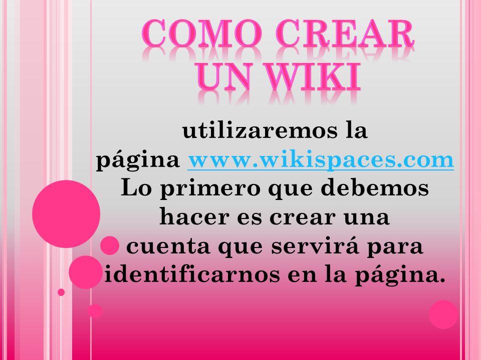 utilizaremos la página www.wikispaces.com Lo primero que debemos hacer es crear una cuenta que servirá para identificarnos en la página.www.wikispaces.com