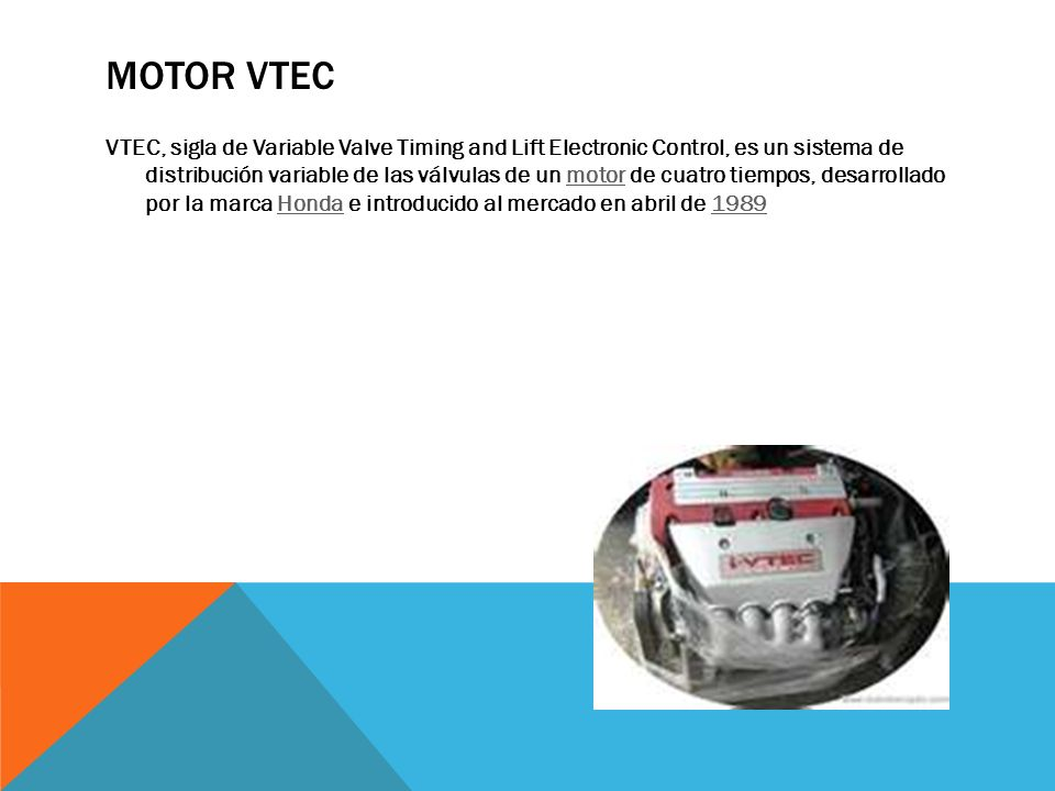 MOTOR VTEC VTEC, sigla de Variable Valve Timing and Lift Electronic Control, es un sistema de distribución variable de las válvulas de un motor de cua