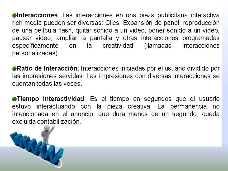 Interacciones: Las interacciones en una pieza publicitaria interactiva rich media pueden ser diversas: Clics, Expansión de panel, reproducción de una película flash, quitar sonido a un video, poner sonido a un video, pausar video, ampliar la pantalla y otras interacciones programadas específicamente en la creatividad (llamadas interacciones personalizadas).