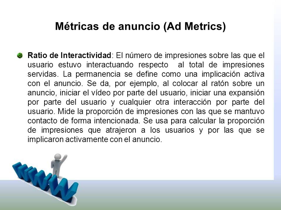 Métricas de anuncio (Ad Metrics) Ratio de Interactividad: El número de impresiones sobre las que el usuario estuvo interactuando respecto al total de impresiones servidas.