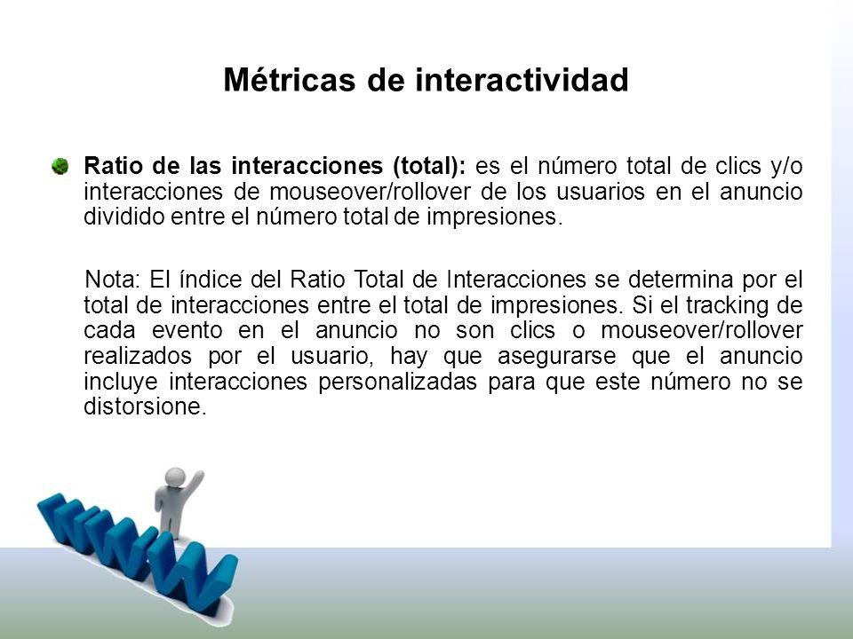 Métricas de interactividad Ratio de las interacciones (total): es el número total de clics y/o interacciones de mouseover/rollover de los usuarios en el anuncio dividido entre el número total de impresiones.