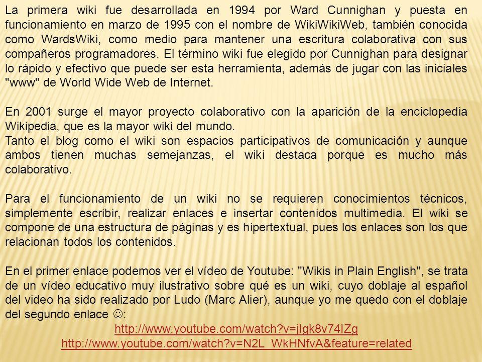 La primera wiki fue desarrollada en 1994 por Ward Cunnighan y puesta en funcionamiento en marzo de 1995 con el nombre de WikiWikiWeb, también conocida como WardsWiki, como medio para mantener una escritura colaborativa con sus compañeros programadores.