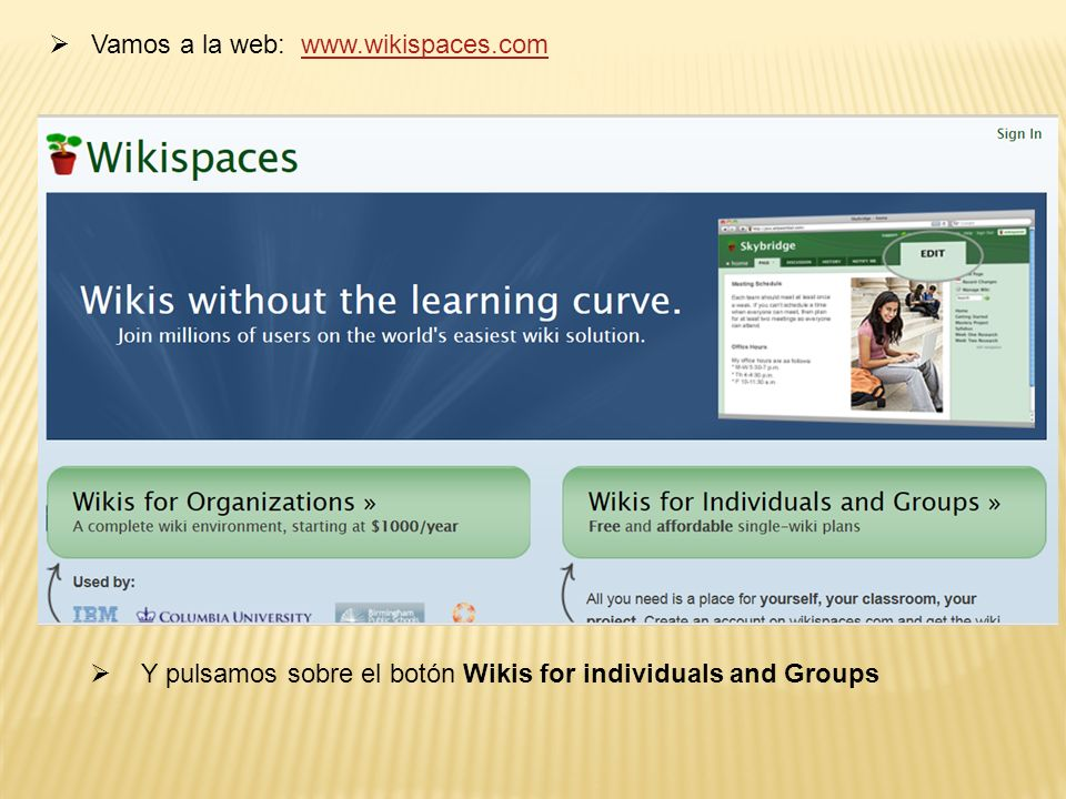 Vamos a la web: www.wikispaces.comwww.wikispaces.com Y pulsamos sobre el botón Wikis for individuals and Groups