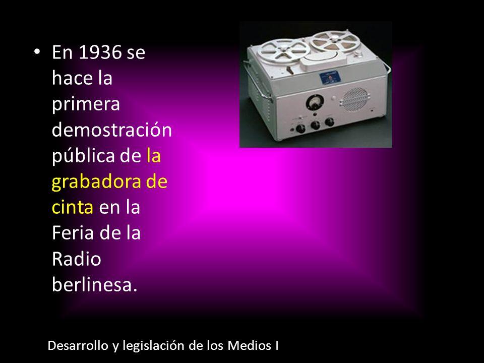 En 1936 se hace la primera demostración pública de la grabadora de cinta en la Feria de la Radio berlinesa. Desarrollo y legislación de los Medios I