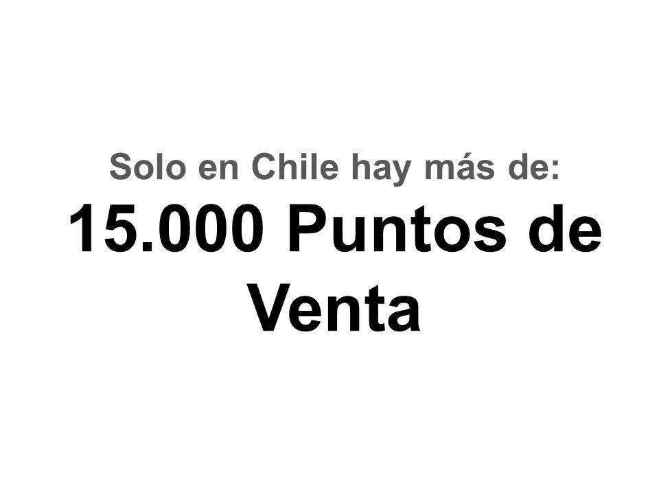 Solo en Chile hay más de: 15.000 Puntos de Venta