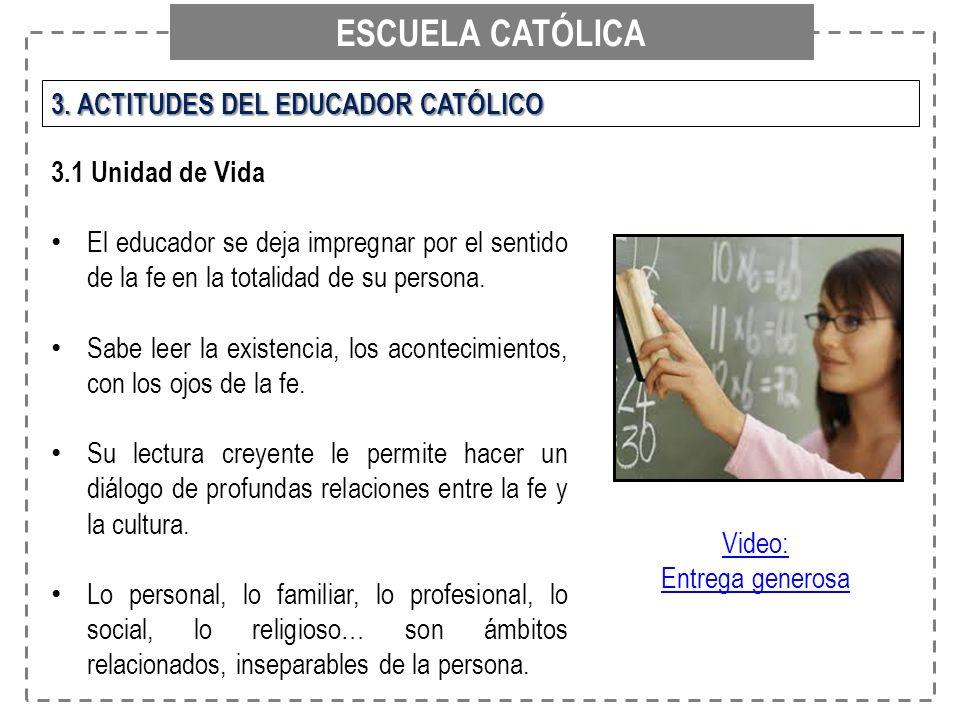 ESCUELA CATÓLICA 3. ACTITUDES DEL EDUCADOR CATÓLICO 3.1 Unidad de Vida El educador se deja impregnar por el sentido de la fe en la totalidad de su per