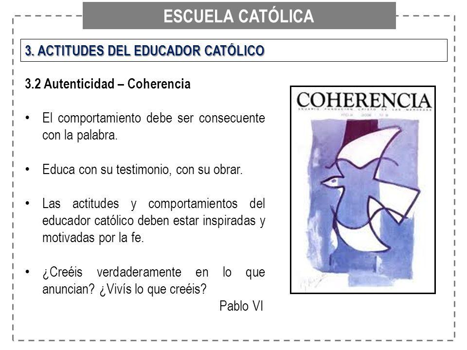 ESCUELA CATÓLICA 3. ACTITUDES DEL EDUCADOR CATÓLICO 3.2 Autenticidad – Coherencia El comportamiento debe ser consecuente con la palabra. Educa con su