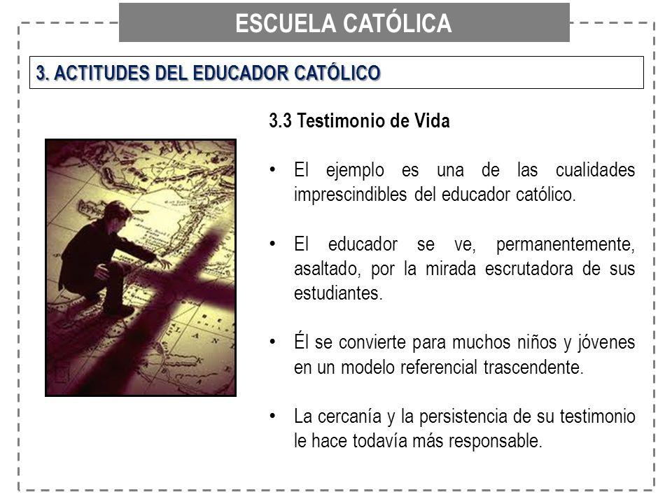 ESCUELA CATÓLICA 3. ACTITUDES DEL EDUCADOR CATÓLICO 3.3 Testimonio de Vida El ejemplo es una de las cualidades imprescindibles del educador católico.