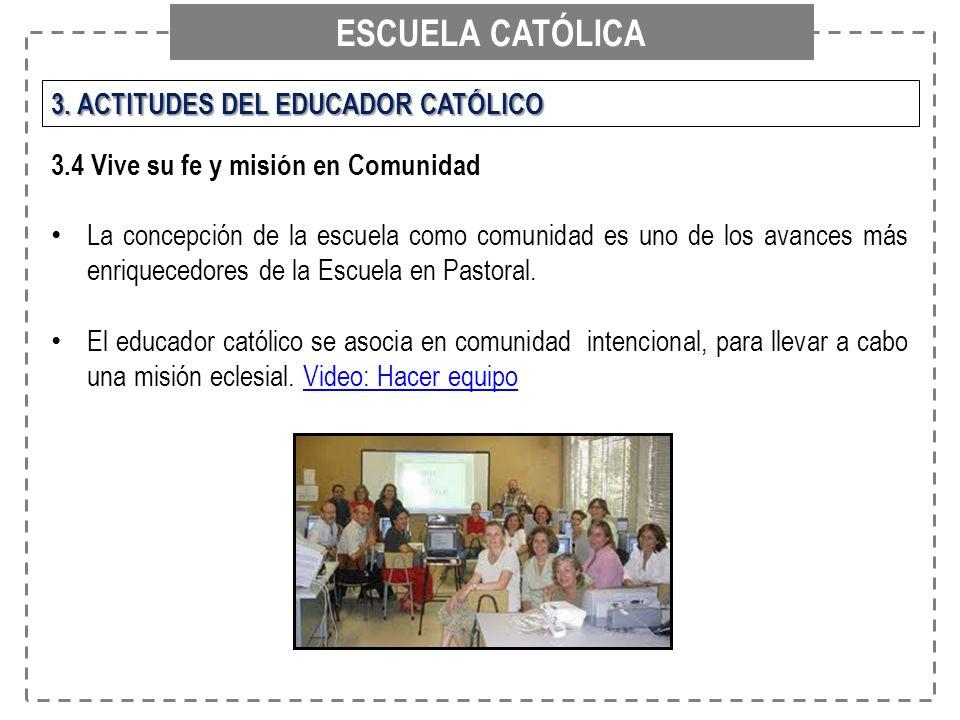 ESCUELA CATÓLICA 3. ACTITUDES DEL EDUCADOR CATÓLICO 3.4 Vive su fe y misión en Comunidad La concepción de la escuela como comunidad es uno de los avan