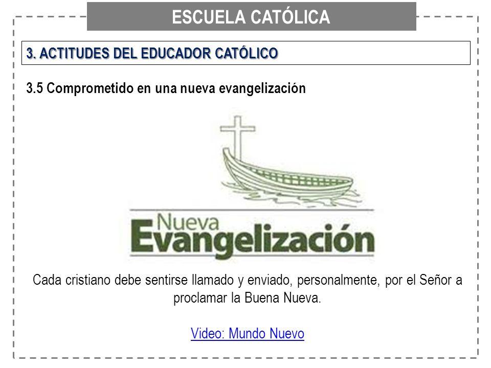 ESCUELA CATÓLICA 3. ACTITUDES DEL EDUCADOR CATÓLICO 3.5 Comprometido en una nueva evangelización Cada cristiano debe sentirse llamado y enviado, perso